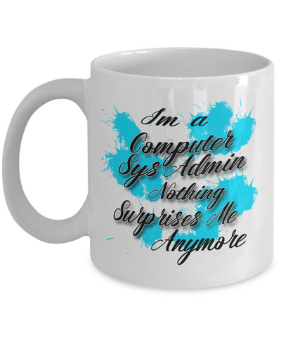 "Gift for Computer Systems Admin    ""I'm a Computer Sys Admin  nothing surprises me anymore"" Novelty Coffee Mug Gift for Birthdays, Employee Appreciation, friends and family"