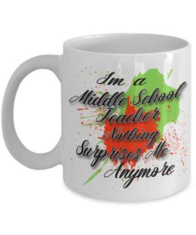 "Gift for Middle School Teacher    ""I'm a Middle School Teacher   nothing surprises me anymore"" Novelty Coffee Mug Gift for Birthdays, Employee Appreciation, friends and family"