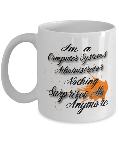 "Gift for Computer Systems Administrator     ""I'm a Computer Systems Administrator    nothing surprises me anymore"" Novelty Coffee Mug Gift for Birthdays, Employee Appreciation, friends and family"