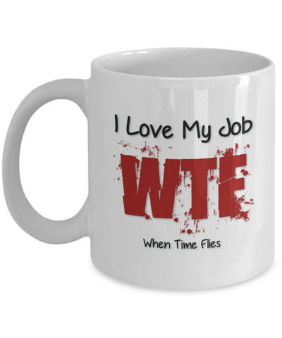 "Gift for Family or Friends, ""I Love My Job WTF When Time Flies, WTF? Just Kidding I Hate My Crappy Job"" Novelty Coffee Mug"