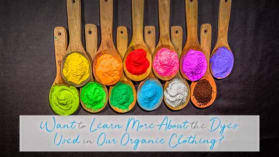 Want to Learn More About the Dyes Used in Our Organic Clothing?