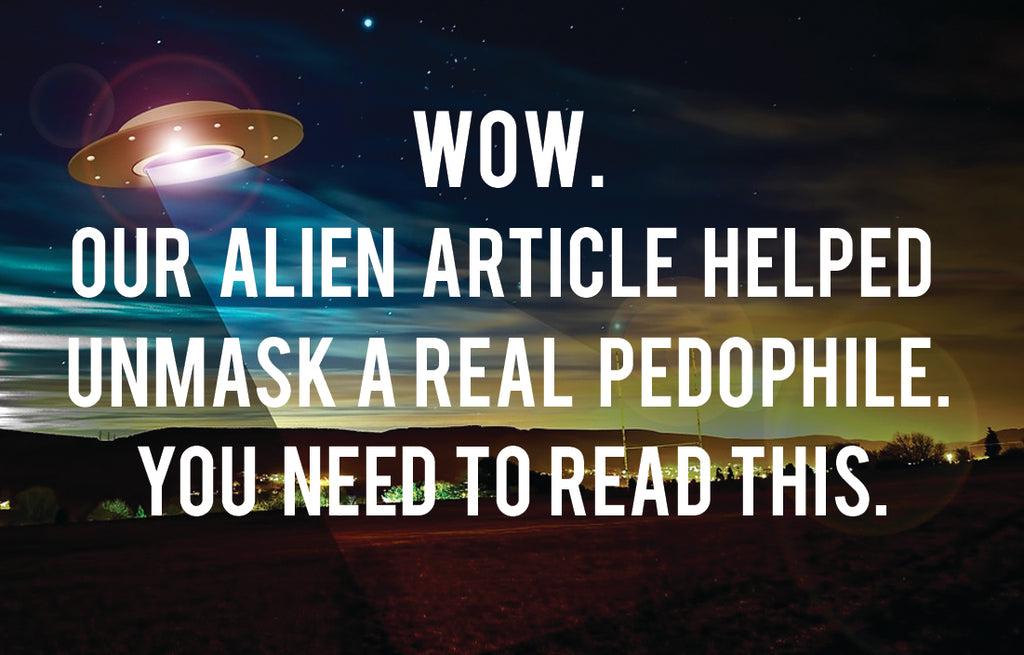 WOW. Our Alien Abduction Article Helped Unmask A Real Pedophile. You Need To Read This.