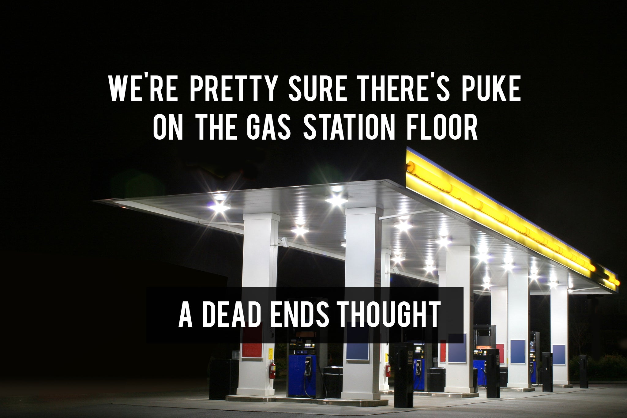 We're pretty sure there's puke on the gas station floor - a dead ends thought