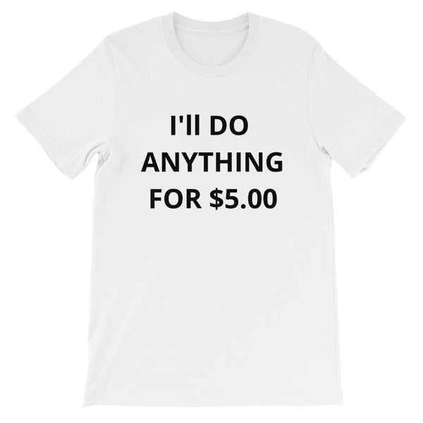"""I'll Do Anything for $5.00"" T-Shirt"