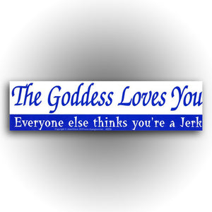 """The Goddess Loves You. Everyone Else Thinks You're A Jerk"" Bumper Sticker"
