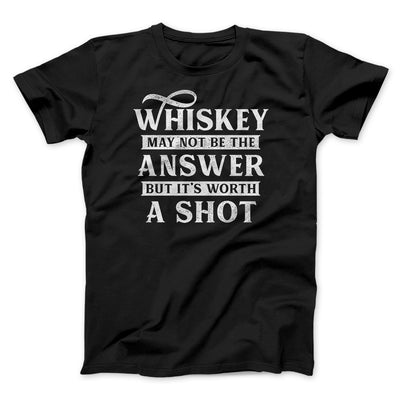 Whiskey May Not Be The Answer, But It's Worth A Shot Men/Unisex T-Shirt-Black - Famous IRL