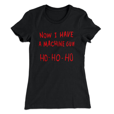 Now I Have a Machine Gun Ho Ho Ho Women's T-Shirt-Solid Black - Famous IRL