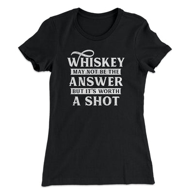 Whiskey May Not Be The Answer, But It's Worth A Shot Women's T-Shirt-Solid Black - Famous IRL
