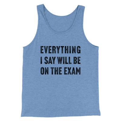 Everything I Say Will Be On The Exam Men/Unisex Tank-Men/Unisex Tank Top-White Label DTG-Blue TriBlend-S-Famous IRL
