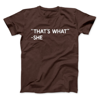 That's What She Said Men/Unisex T-Shirt-Brown - Famous IRL