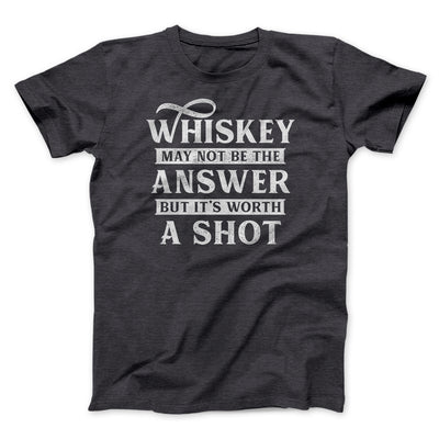 Whiskey May Not Be The Answer, But It's Worth A Shot Men/Unisex T-Shirt-Dark Grey Heather - Famous IRL