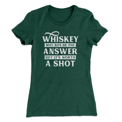 Whiskey May Not Be The Answer, But It's Worth A Shot Women's T-Shirt-Solid Forest Green - Famous IRL
