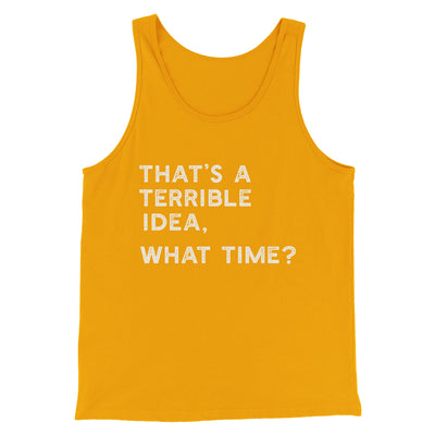 That's A Terrible Idea, What Time? Men/Unisex Tank-Gold - Famous IRL