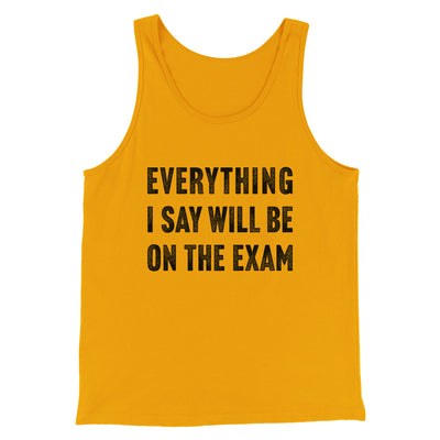 Everything I Say Will Be On The Exam Men/Unisex Tank-Men/Unisex Tank Top-White Label DTG-Gold-S-Famous IRL