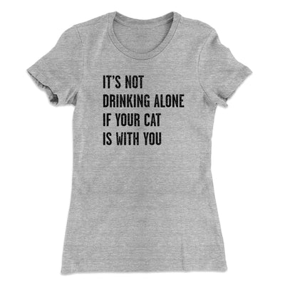 It's Not Drinking Alone If Your Cat Is With You Women's T-Shirt