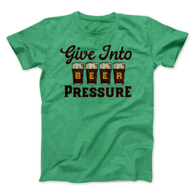 Give Into Beer Pressure Men/Unisex T-Shirt-Heather Kelly - Famous IRL