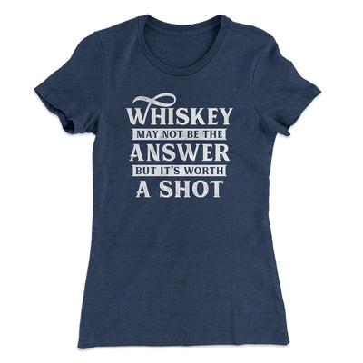 Whiskey May Not Be The Answer, But It's Worth A Shot Women's T-Shirt-Solid Indigo - Famous IRL