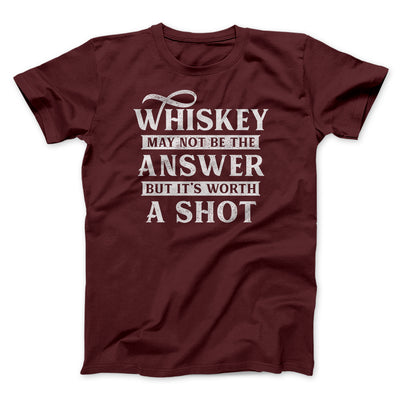 Whiskey May Not Be The Answer, But It's Worth A Shot Men/Unisex T-Shirt-Maroon - Famous IRL