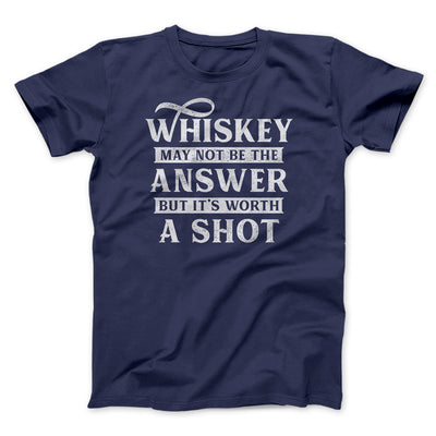 Whiskey May Not Be The Answer, But It's Worth A Shot Men/Unisex T-Shirt-Navy - Famous IRL