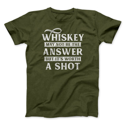 Whiskey May Not Be The Answer, But It's Worth A Shot Men/Unisex T-Shirt-Olive - Famous IRL