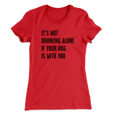 It's Not Drinking Alone If Your Dog Is With You Women's T-Shirt