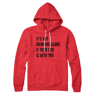 It's Not Drinking Alone If Your Dog Is With You Hoodie