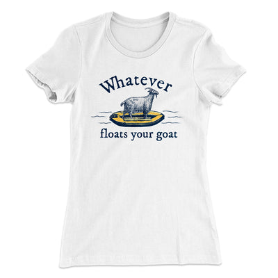 Whatever Floats Your Goat Women's T-Shirt-Solid White - Famous IRL
