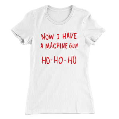 Now I Have a Machine Gun Ho Ho Ho Women's T-Shirt-Solid White - Famous IRL