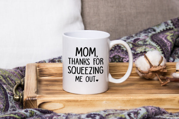 Mom Thanks For Squeezing Me Out Funny Coffee Mug - Best Birthday Gifts For Mom, Women - Unique Mothers Day Gift Idea For Her From Son or Daughter - Fun Present For a Mother - Cool Novelty Cup - 11 oz