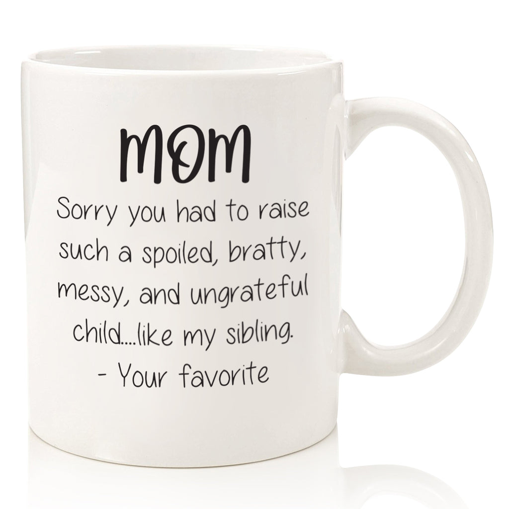 dear mom sorry had to raise put up with spoiled bratty sibling favorite child funny coffee mug cup for mothers day from son daughter best birthday gift idea christmas present xmas stocking stuffer