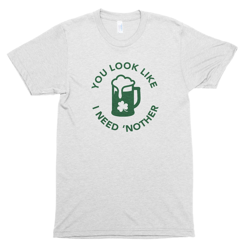 You Look Like I Need 'Nother Premium Unisex T-Shirt