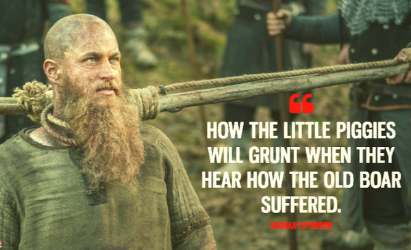 Ragnar Lothbrok final words: How the little pigs would grunt if they knew how the old boar suffered.