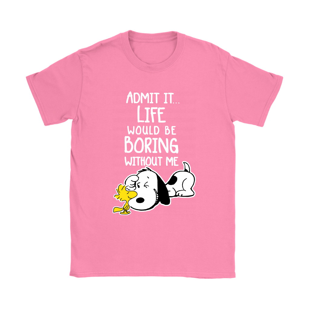 Admit It Life Would Be Boring Without Me Shirts Women