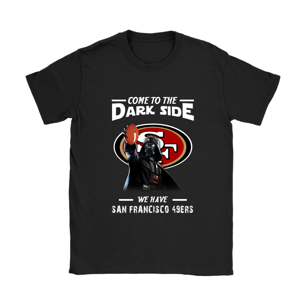 31b6f4b2 Come To The Dark Side We Have San Francisco 49ers Shirts Women