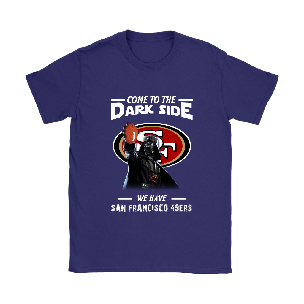 Come To The Dark Side We Have San Francisco 49ers Shirts Women - Alottee 4c1424abbc87