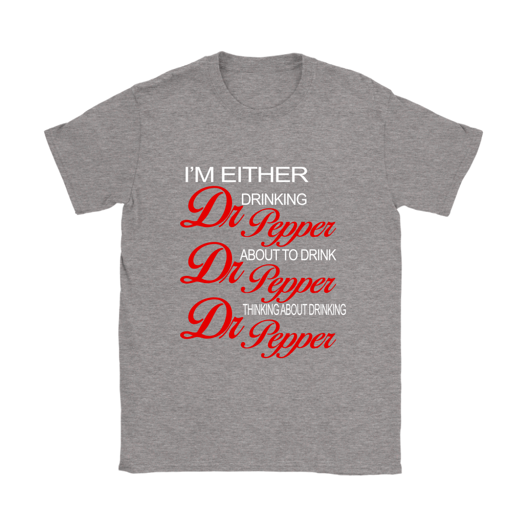 I'm Either Drinking Dr Pepper About To Drink Dr Pepper Think About Thinking Dr Pepper Funny Shirts Women