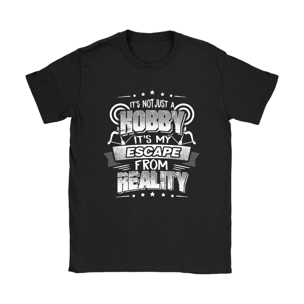 It's Not Just A Hobby It's My Escape From Reality Shirt Women