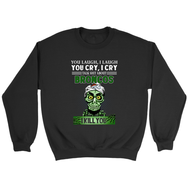 NFL – You Laugh I Laugh You Cry I Cry Talk Shit About Denver Broncos I Kill You Jeff Dunham Achmed The Dead Terrorist Football Shirts-T-shirt-Crewneck Sweatshirt-Black-S-Itees Global