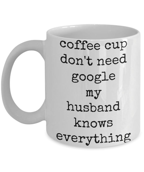 Coffee Mug - Coffee Cup Don't Need Google My Husband Knows Everything Husband Spouse Handsome Love Perfect Mister Wife Funny Novelty Coffee Cup Gift Idea Tmh-11wht-274