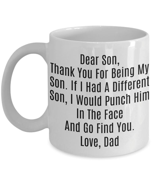 Coffee Mug - Dad To Son Thank You For Being My Son If I Had A Different Son I Would Punch Him In The Face And Go Find You Love Dad Dts-11wht-8