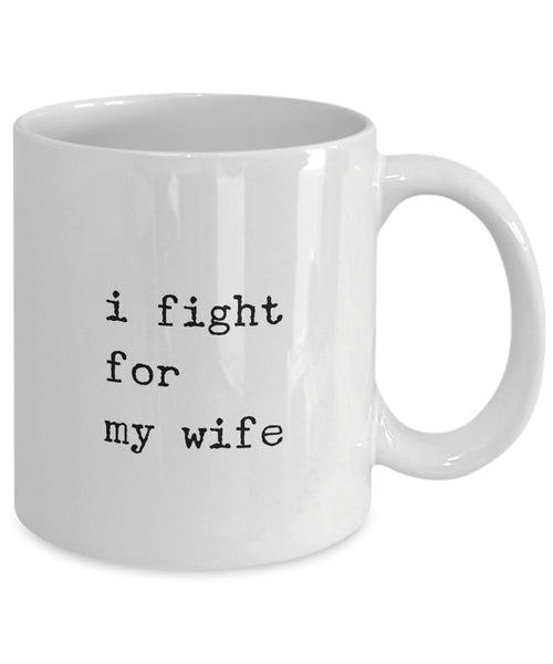 Coffee Mug - I Fight For My Wife Mug White Husband Spouse Lifepartner Love Bemine Funny Novelty Coffee Cup Gift Ide