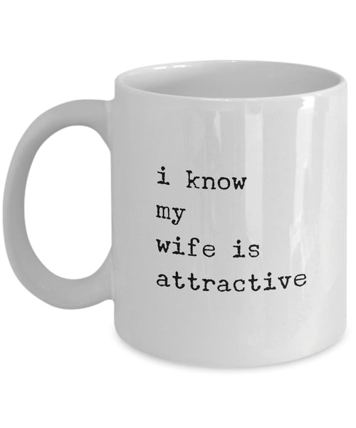 Coffee Mug - I Know My Wife Is Attractive Mug White Husband Spouse Lifepartner Love Bemine Funny Novelty Coffee Cup