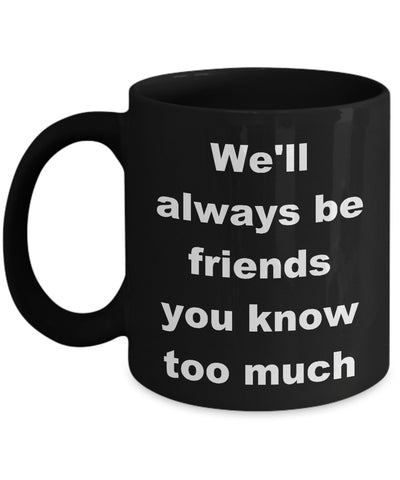 Coffee Mug - We'll Always Be Friends You Know Too Much Mug Black Family Tribe Funny Novelty Coffee Gift