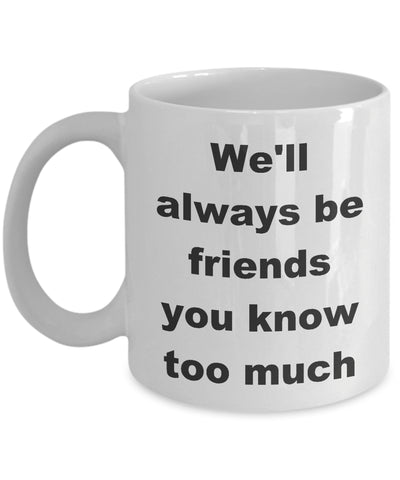 Coffee Mug - We'll Always Be Friends You Know Too Much Mug White Family Tribe Funny Novelty Coffee Gift