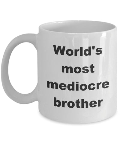 Coffee Mug - World's Most Medicore Brother Mug White Friend Love Troublesome Hate Crazy Funny Novelty Coffee Cup Gift