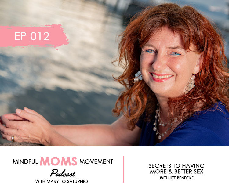 Secrets to Having More and Better Sex - Mindful Moms Movement Podcast with Ute Benecke