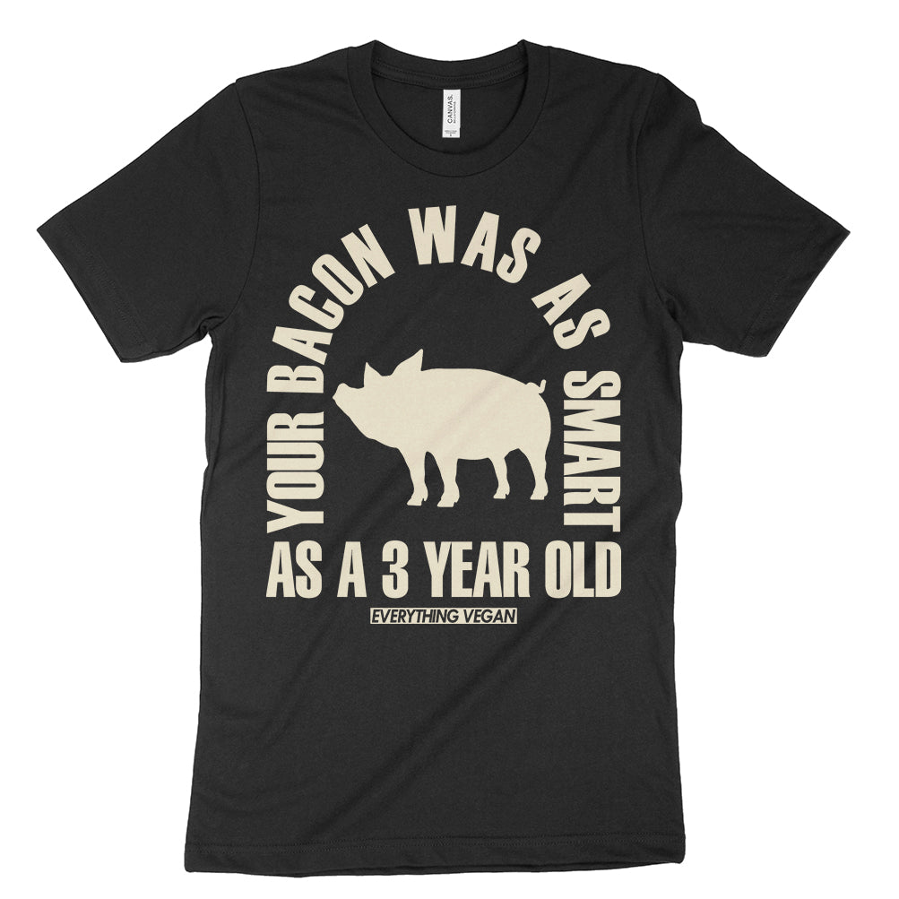 Your Bacon Was As Smart As A 3 Year Old Vegan T-Shirt