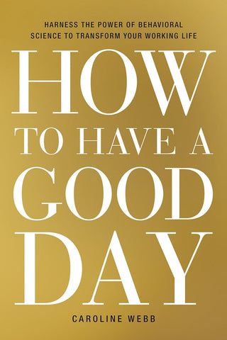 HOW TO HAVE A GOOD DAY | Harness the Power of Behavioral Science to Transform Your Working Life