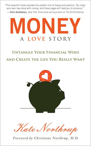 MONEY, A LOVE STORY- Untangle Your Financial Woes and Create the Life You Really Want