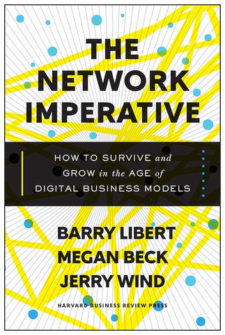 THE NETWORK IMPERATIVE- How To Survive and Grow in the Age of Digital Business Models